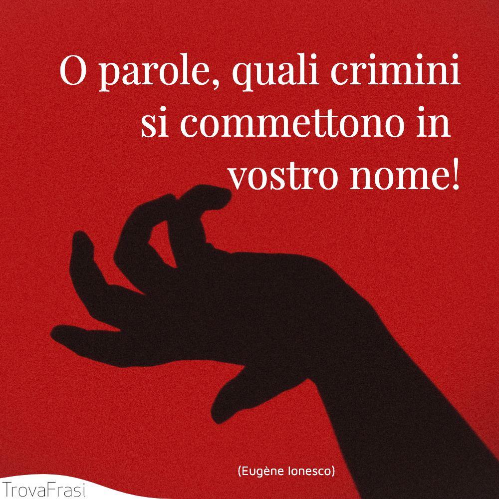 O parole, quali crimini si commettono in vostro nome!