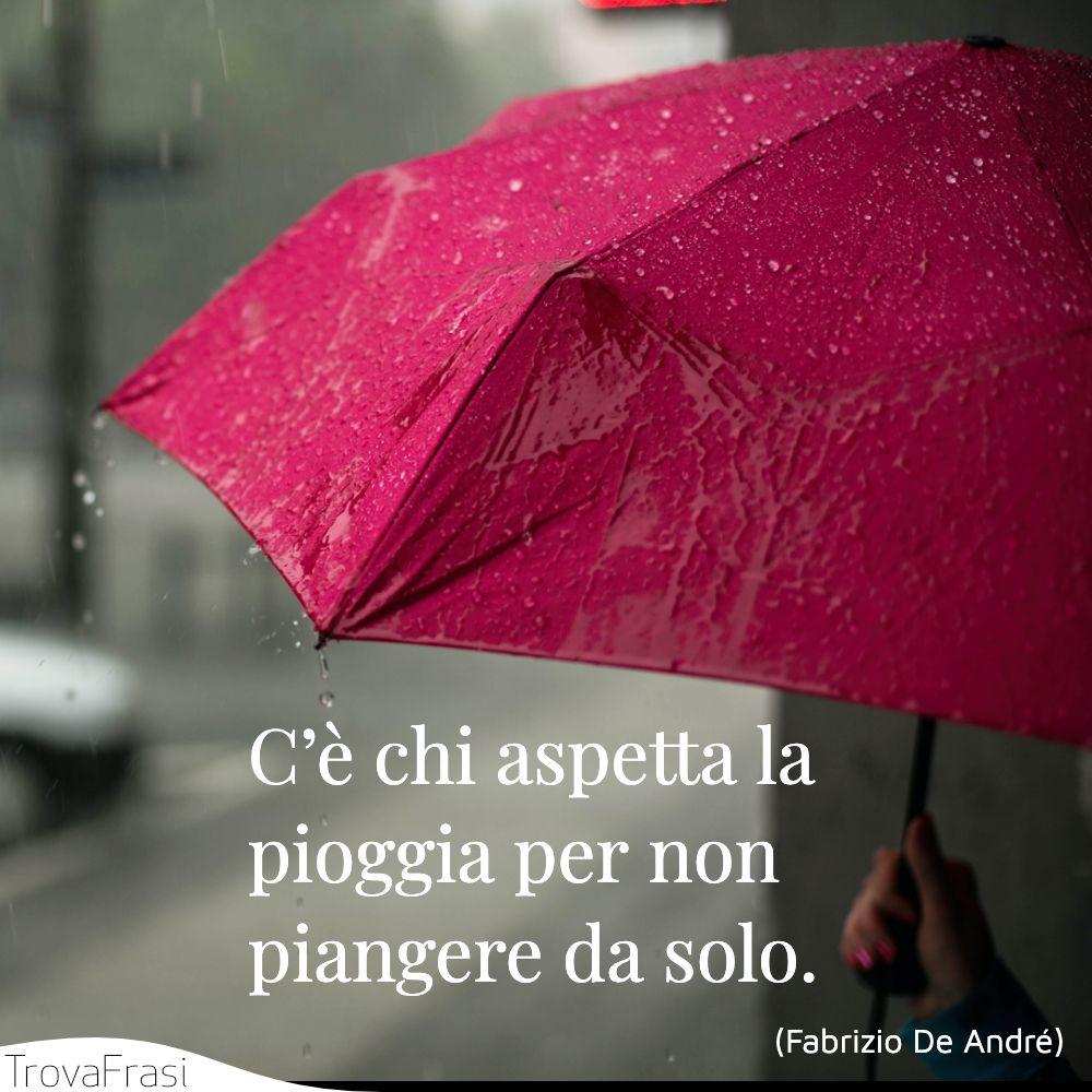 C'è chi aspetta la pioggia per non piangere da solo.