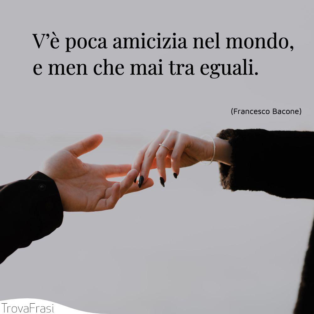 V'è poca amicizia nel mondo, e men che mai tra eguali.
