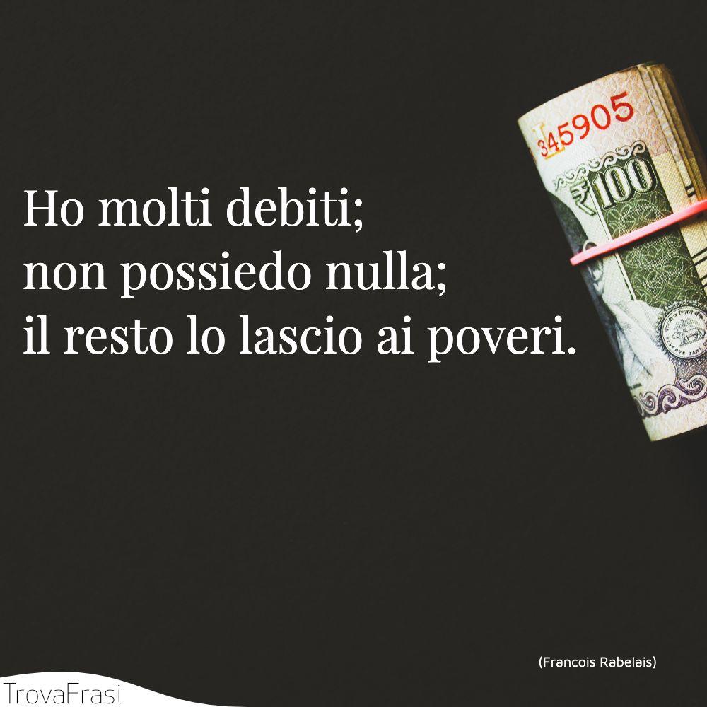 Ho molti debiti; non possiedo nulla; il resto lo lascio ai poveri.
