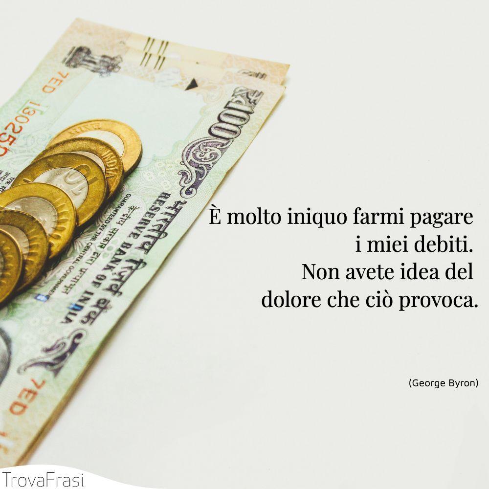 È molto iniquo farmi pagare i miei debiti. Non avete idea del dolore che ciò provoca.