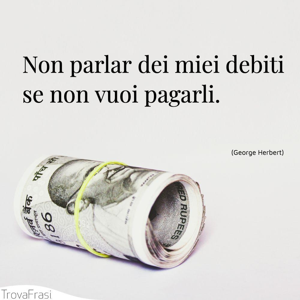 Non parlar dei miei debiti se non vuoi pagarli.