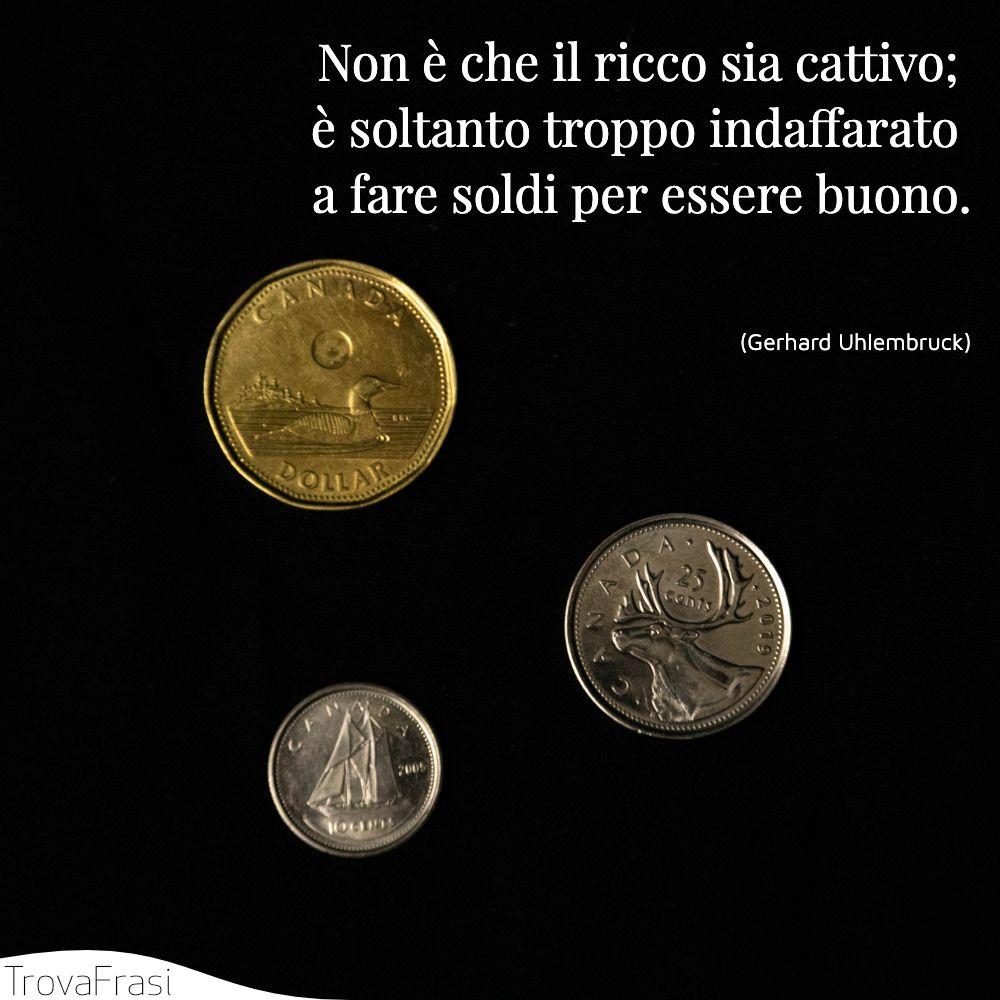 Non è che il ricco sia cattivo; è soltanto troppo indaffarato a fare soldi per essere buono.