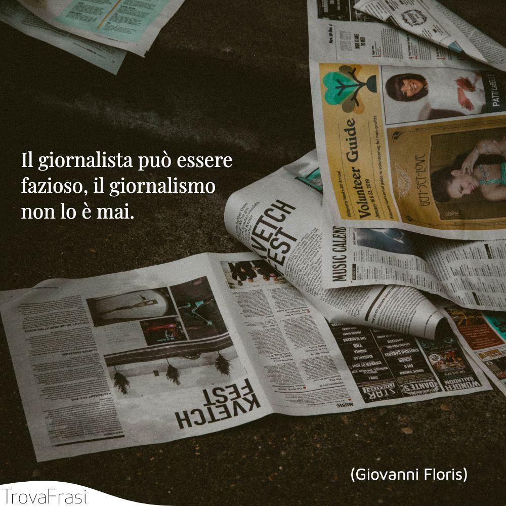 Il giornalista può essere fazioso, il giornalismo non lo è mai.