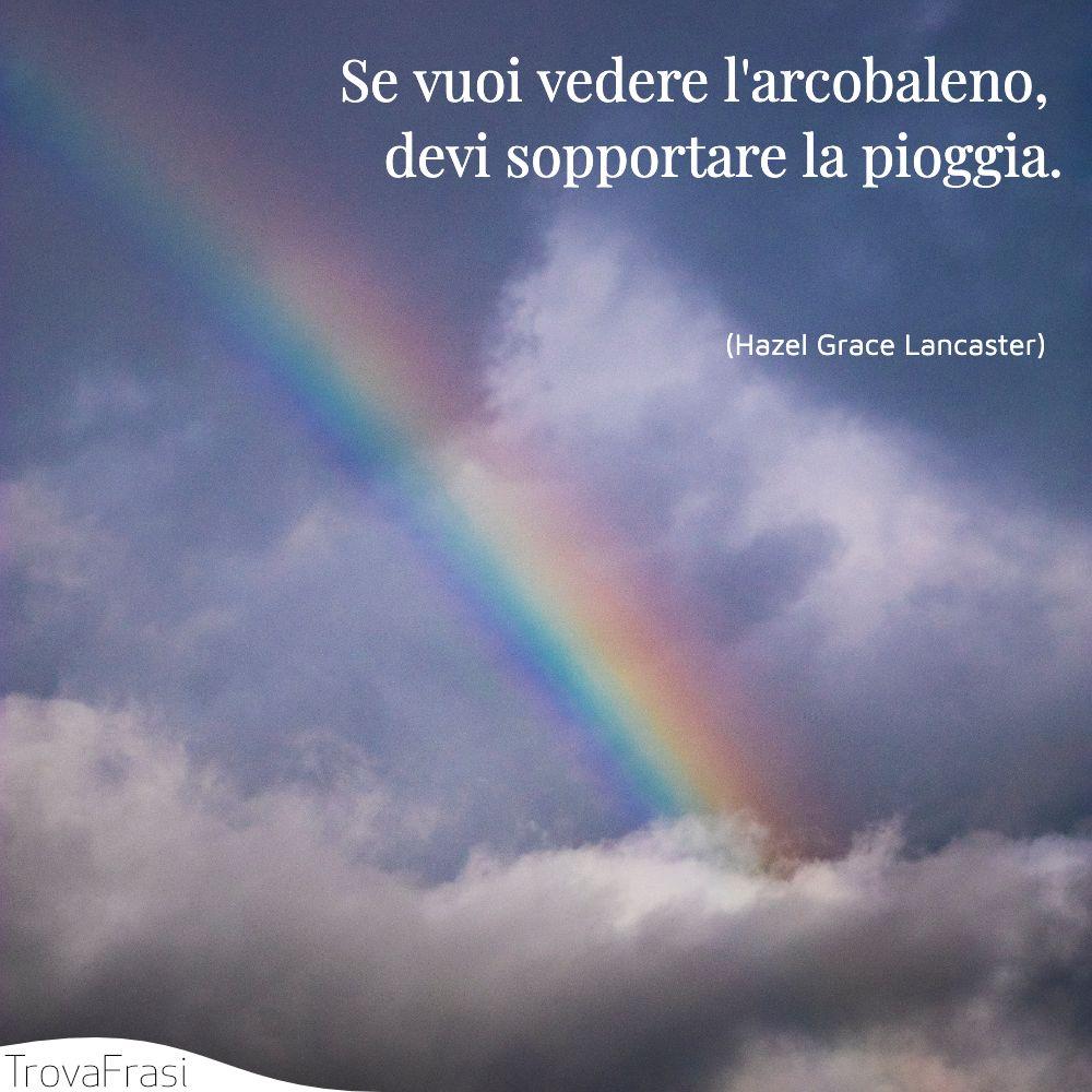 Se vuoi vedere l'arcobaleno, devi sopportare la pioggia.