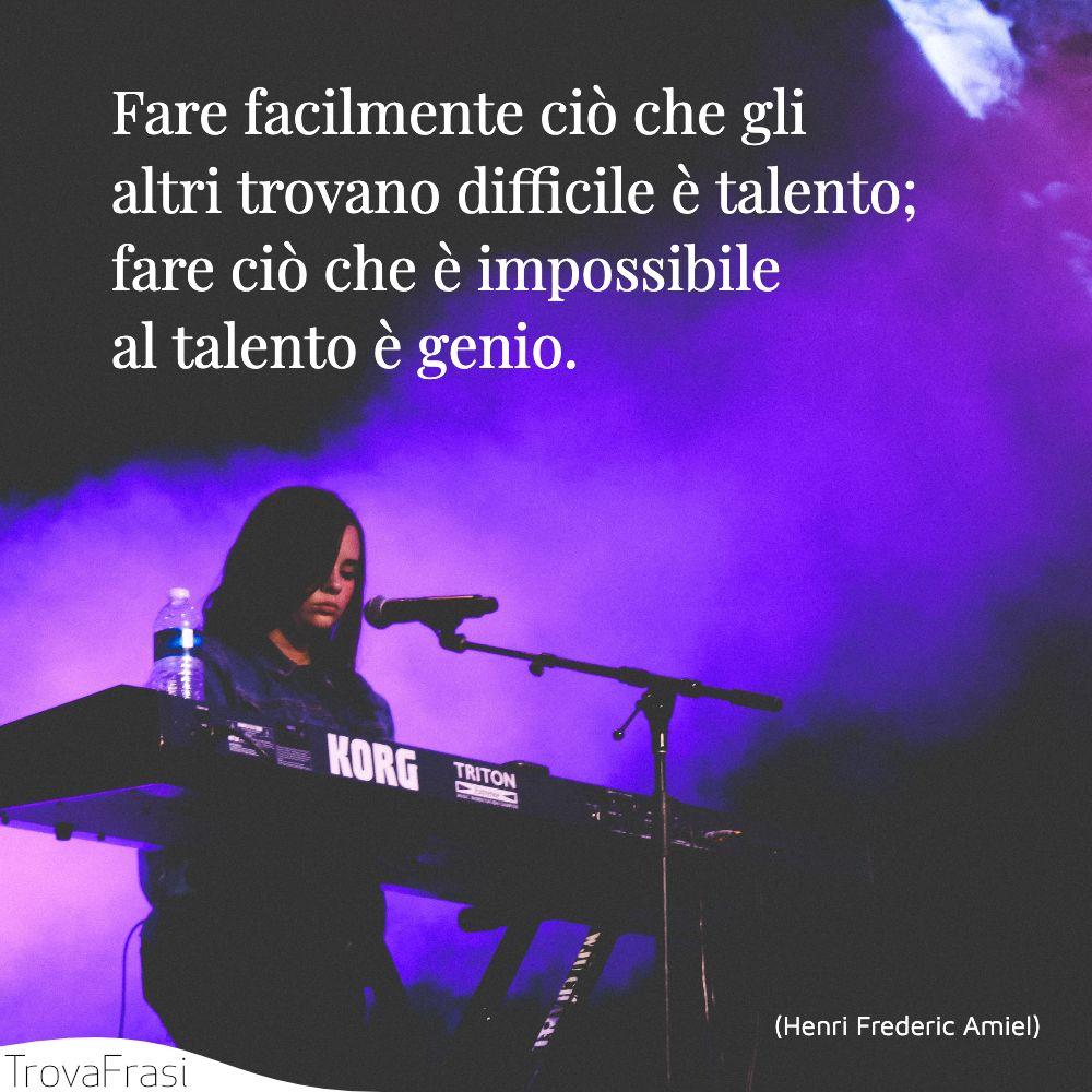Fare facilmente ciò che gli altri trovano difficile è talento; fare ciò che è impossibile al talento è genio.