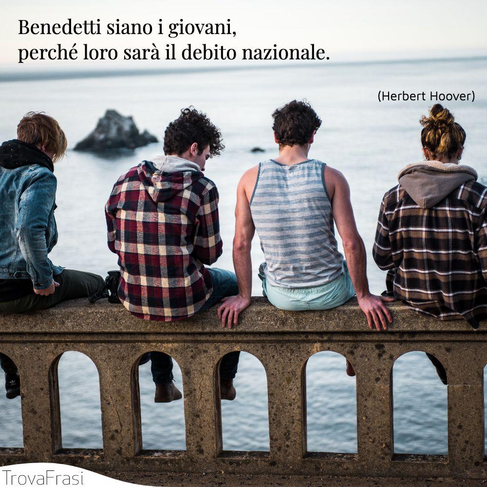 Benedetti siano i giovani, perché loro sarà il debito nazionale.
