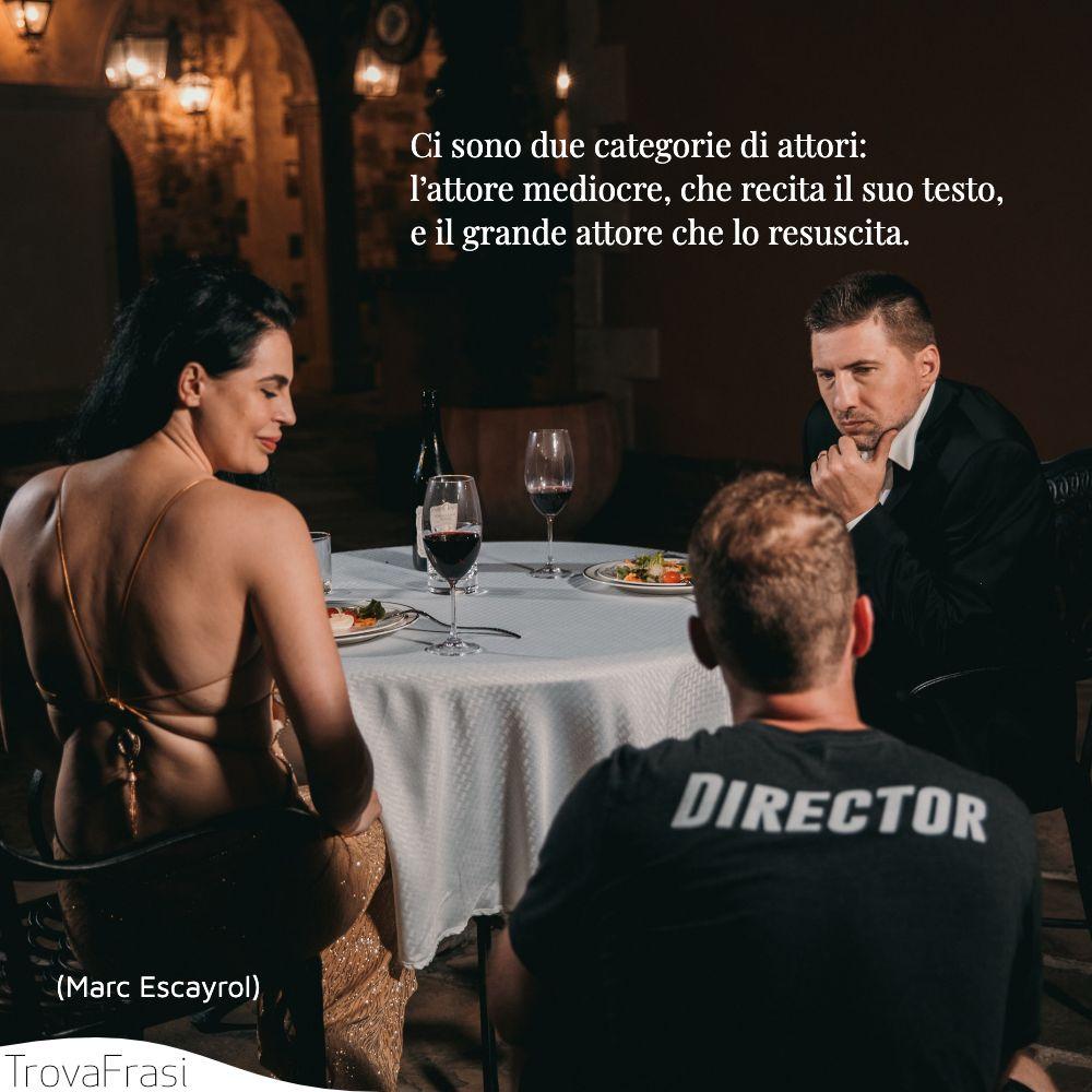Ci sono due categorie di attori: l'attore mediocre, che recita il suo testo, e il grande attore che lo resuscita.