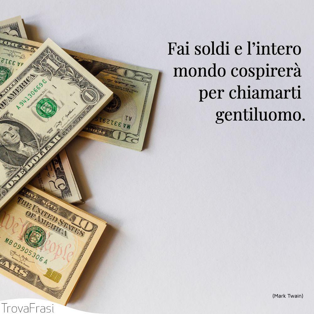 Fai soldi e l'intero mondo cospirerà per chiamarti gentiluomo.