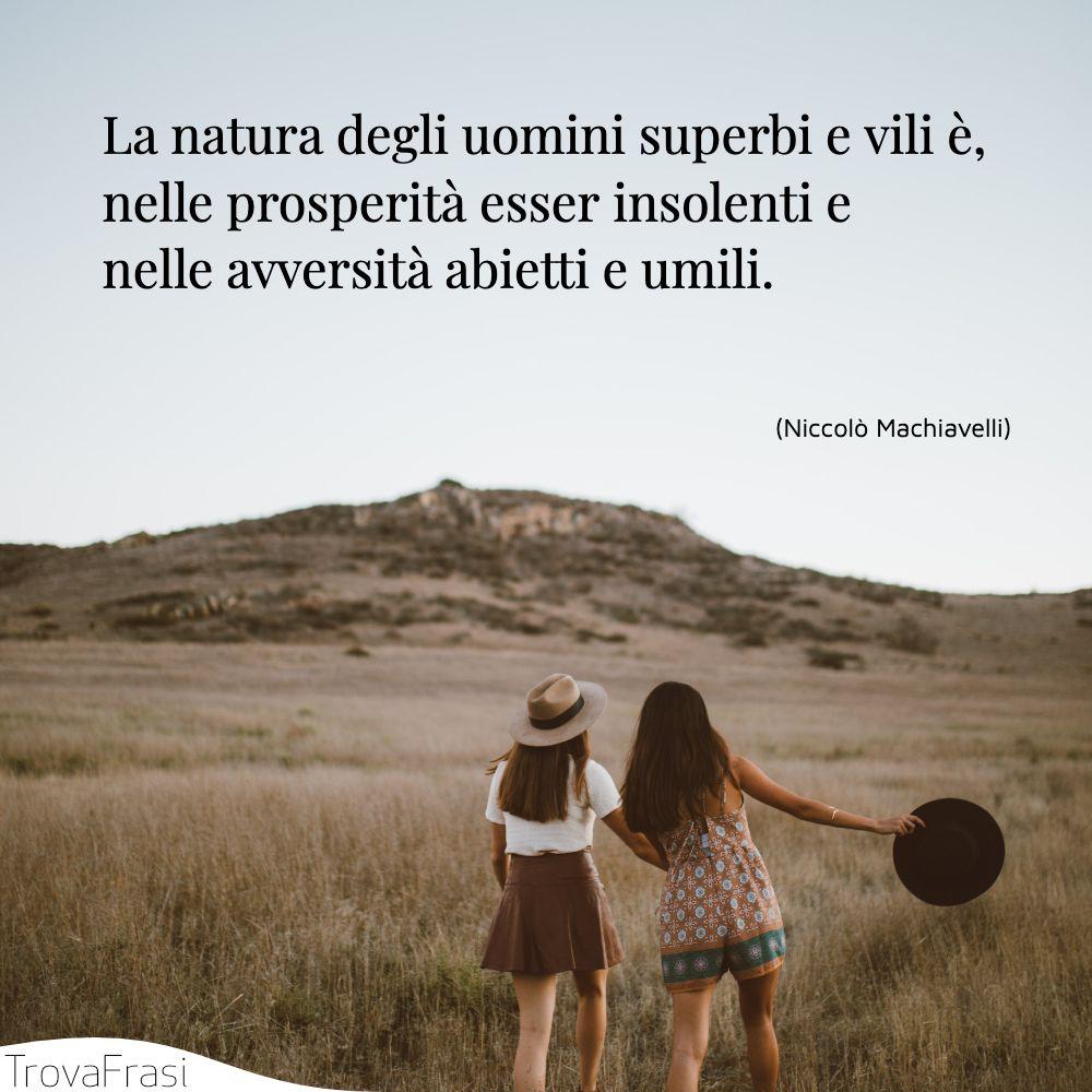 La natura degli uomini superbi e vili è, nelle prosperità esser insolenti e nelle avversità abietti e umili.