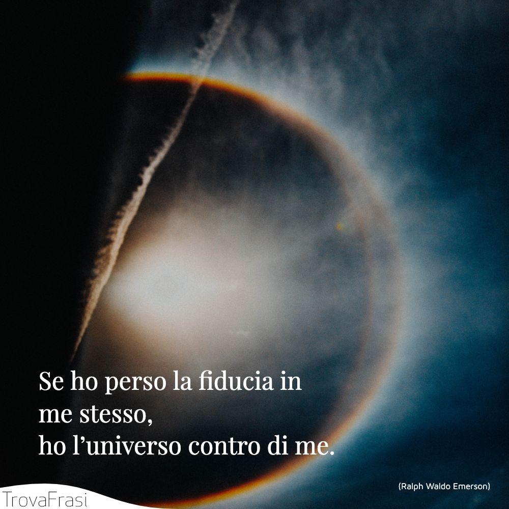Se ho perso la fiducia in me stesso, ho l'universo contro di me.