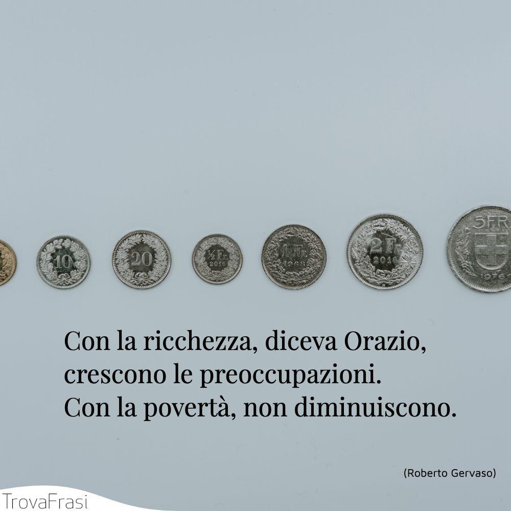 Con la ricchezza, diceva Orazio, crescono le preoccupazioni. Con la povertà, non diminuiscono.