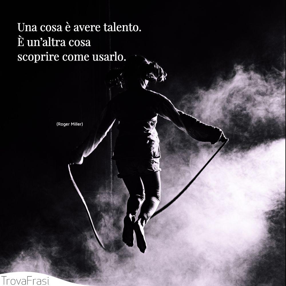 Una cosa è avere talento. È un'altra cosa scoprire come usarlo.