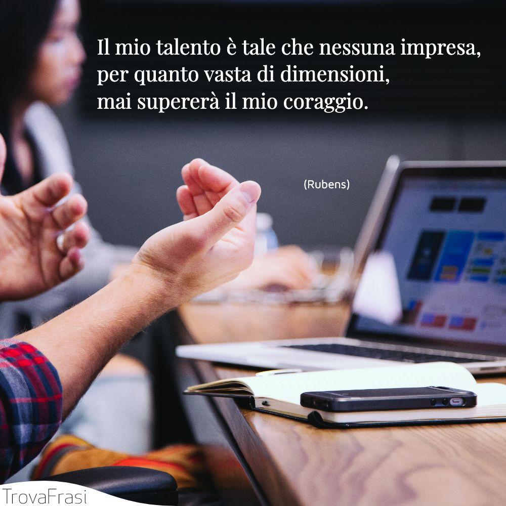 Il mio talento è tale che nessuna impresa, per quanto vasta di dimensioni, mai supererà il mio coraggio.