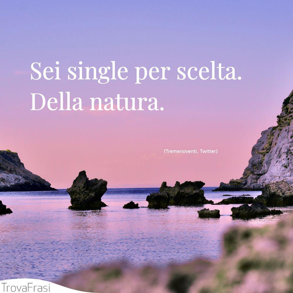 Sei single per scelta. Della natura.