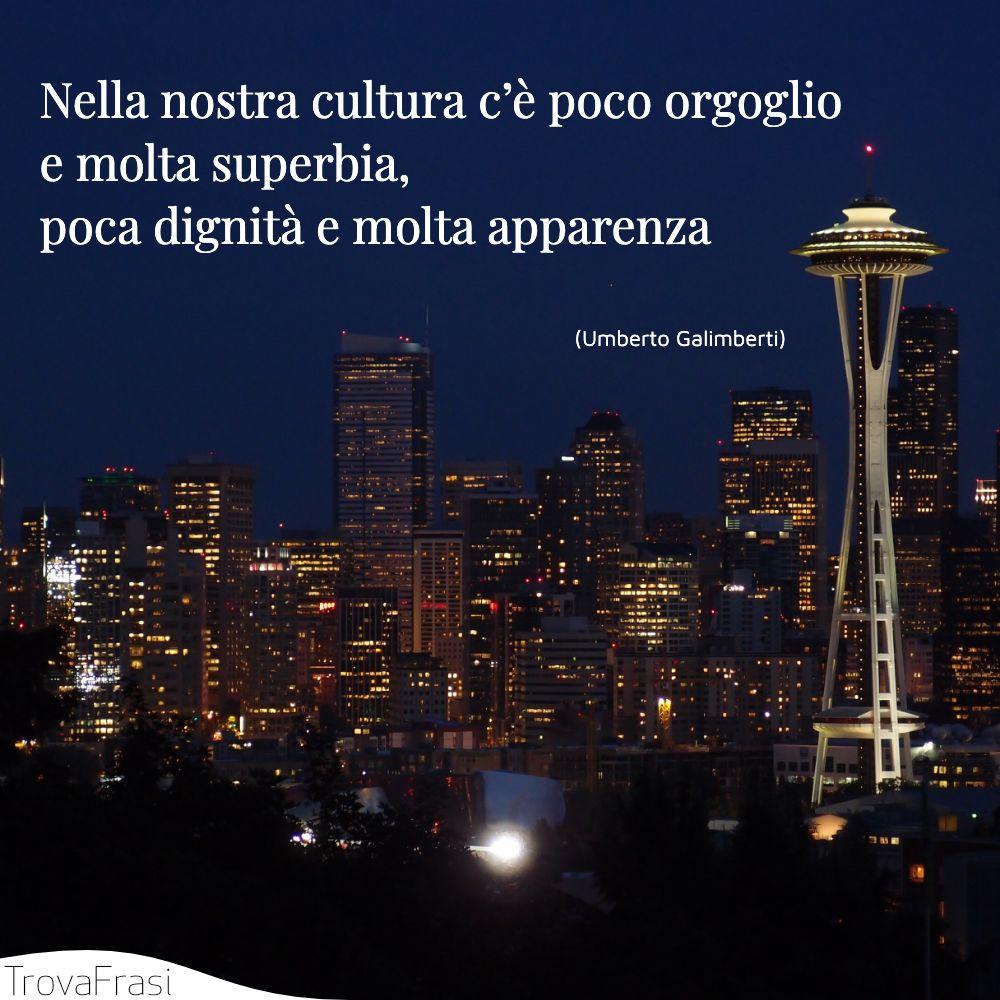 Nella nostra cultura c'è poco orgoglio e molta superbia, poca dignità e molta apparenza