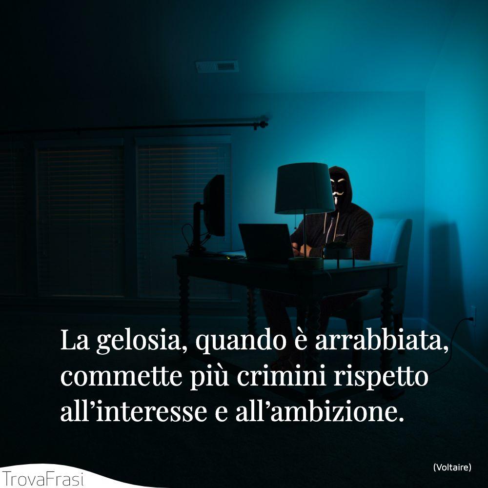 La gelosia, quando è arrabbiata, commette più crimini rispetto all'interesse e all'ambizione.