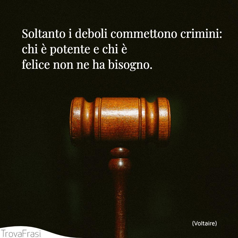 Soltanto i deboli commettono crimini: chi è potente e chi è felice non ne ha bisogno.