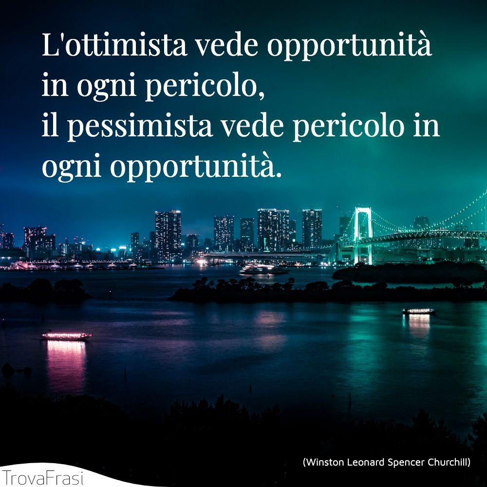 L'ottimista vede opportunità in ogni pericolo, il pessimista vede pericolo in ogni opportunità.