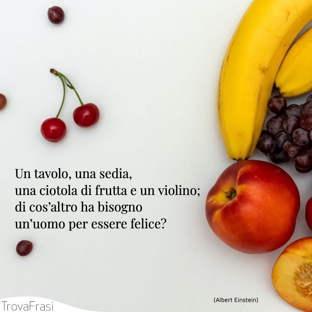 Un tavolo, una sedia, una ciotola di frutta e un violino; di cos'altro ha bisogno un'uomo per essere felice?