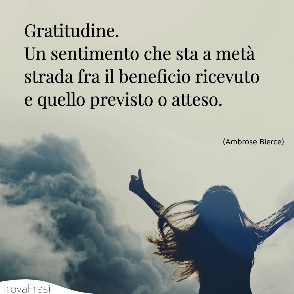 Gratitudine. Un sentimento che sta a metà strada fra il beneficio ricevuto e quello previsto o atteso.