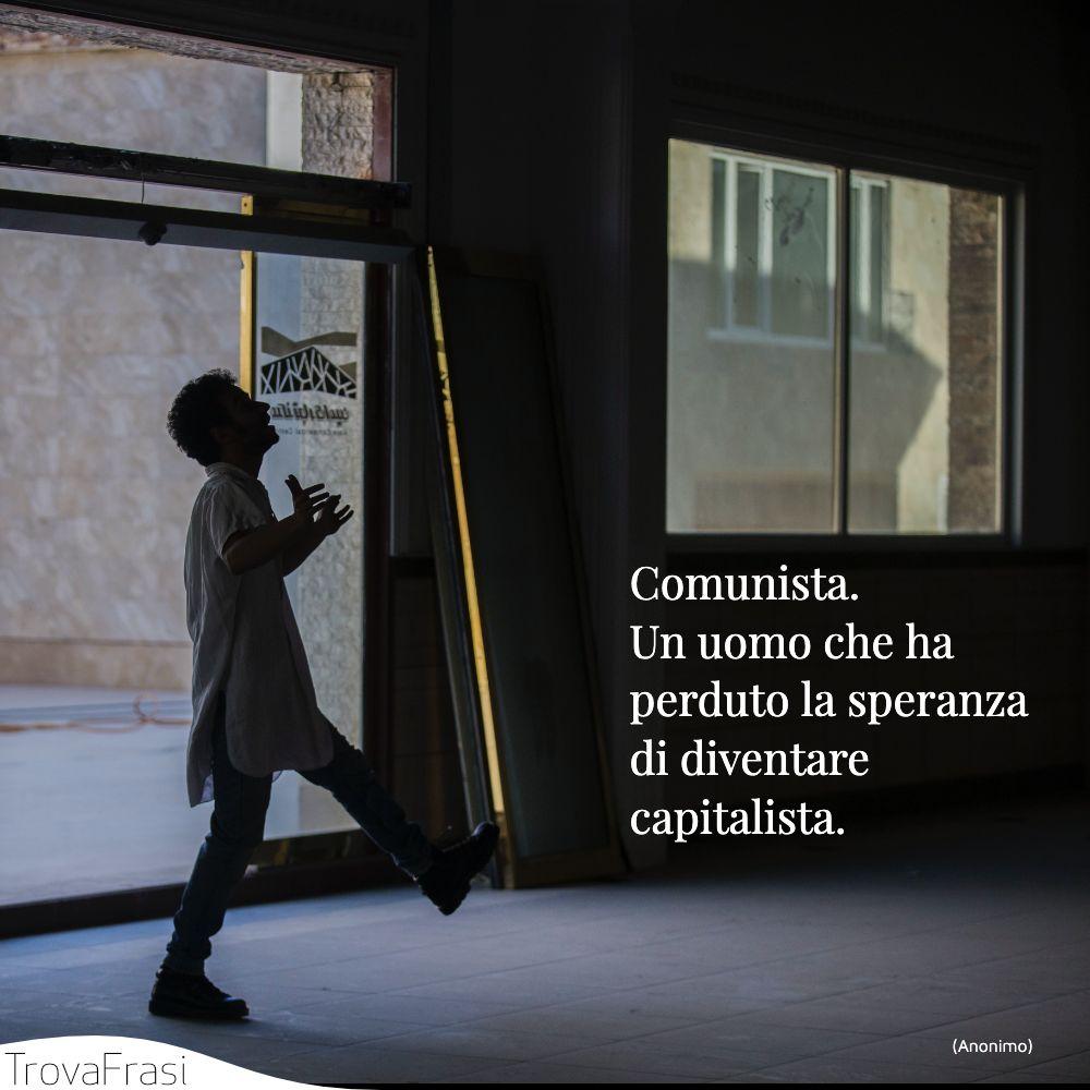 Comunista. Un uomo che ha perduto la speranza di diventare capitalista.