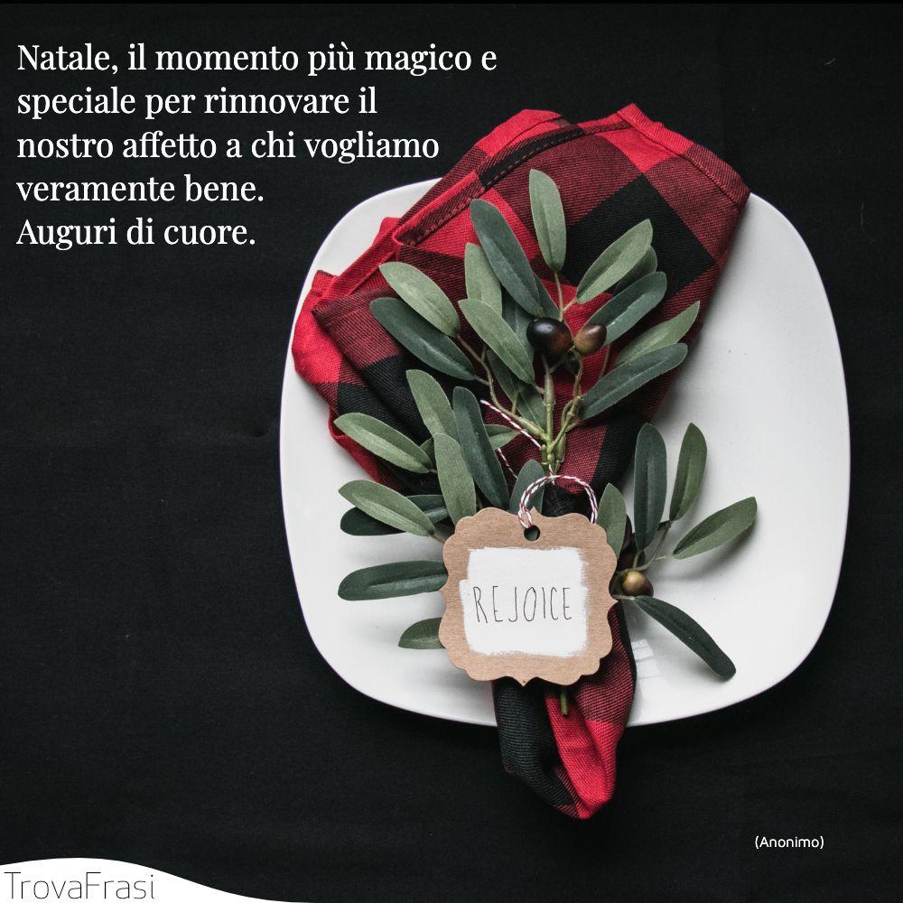 Natale, il momento più magico e speciale per rinnovare il nostro affetto a chi vogliamo veramente bene. Auguri di cuore.