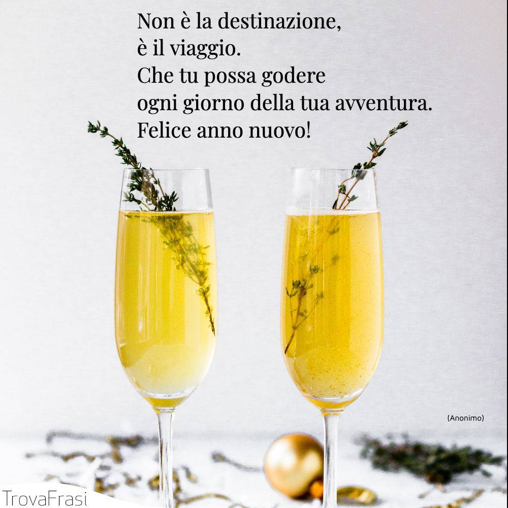 Non è la destinazione, è il viaggio. Che tu possa godere ogni giorno della tua avventura. Felice anno nuovo!