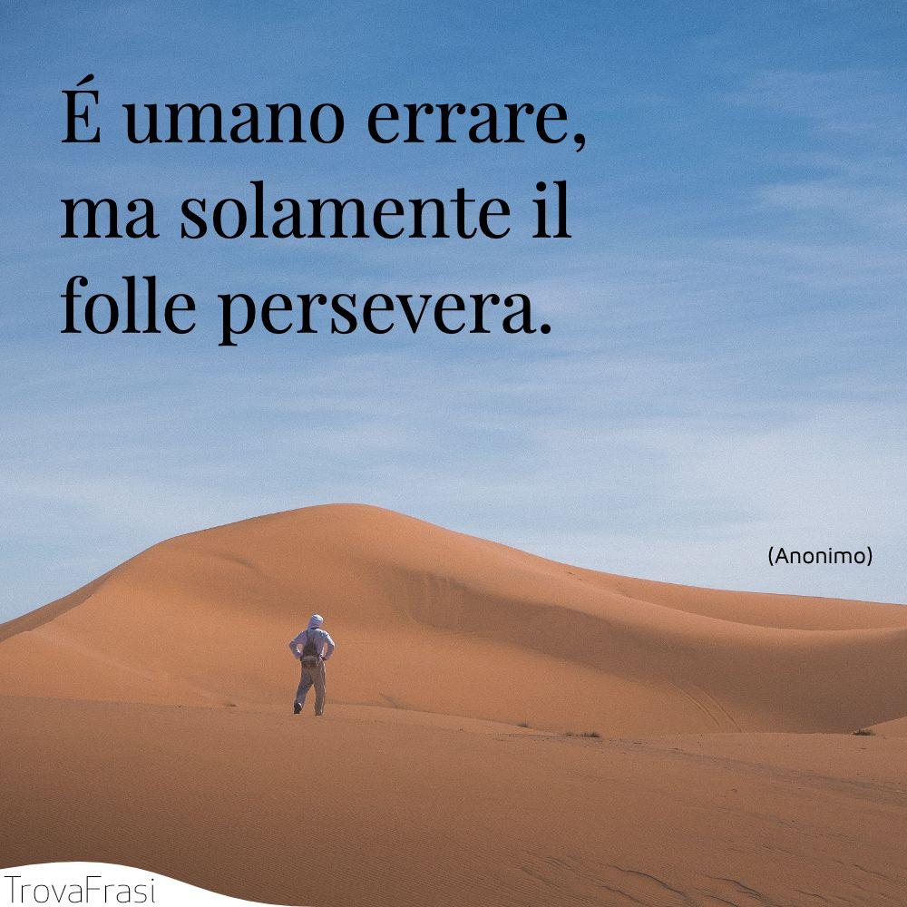 É umano errare, ma solamente il folle persevera.