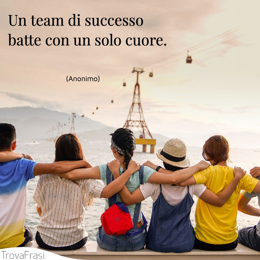 Un team di successo batte con un solo cuore.