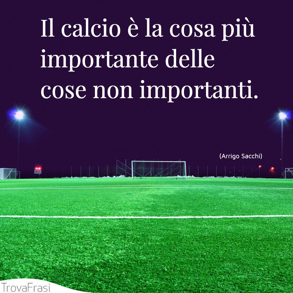 Il calcio è la cosa più importante delle cose non importanti.