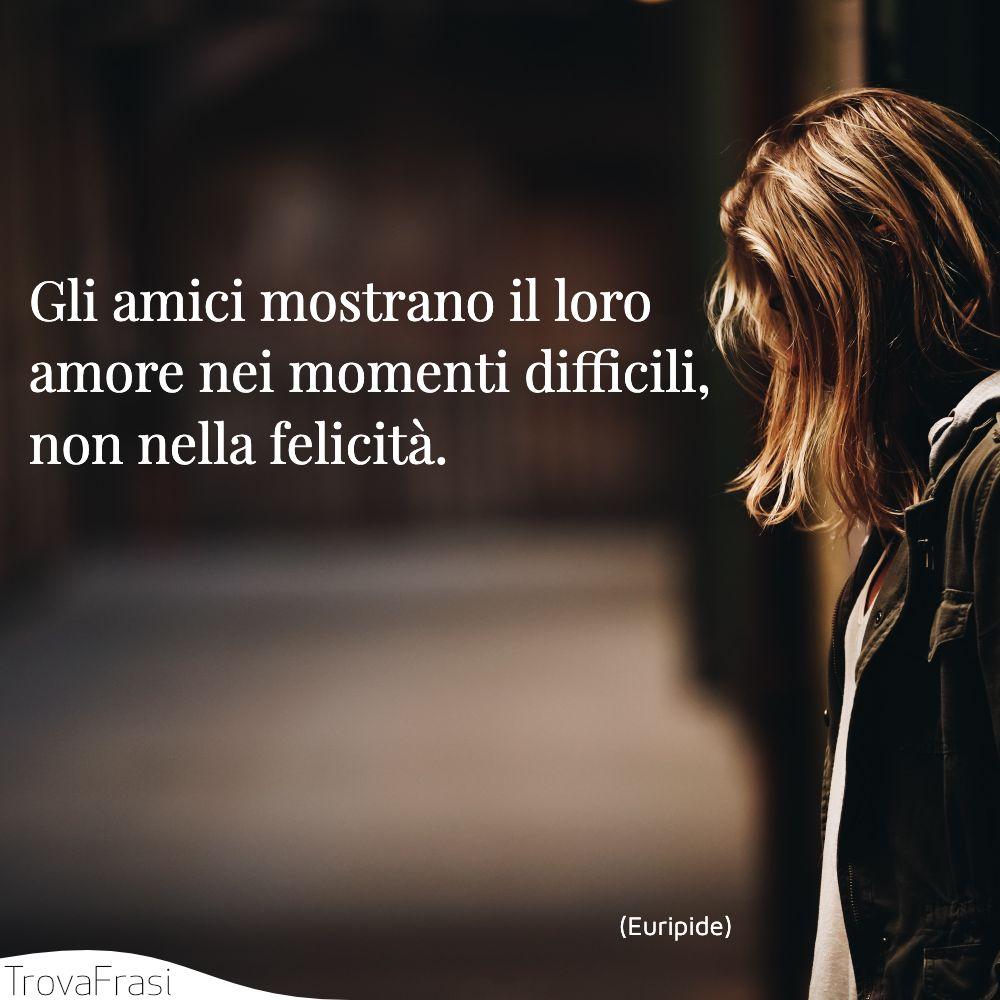 Gli amici mostrano il loro amore nei momenti difficili, non nella felicità.