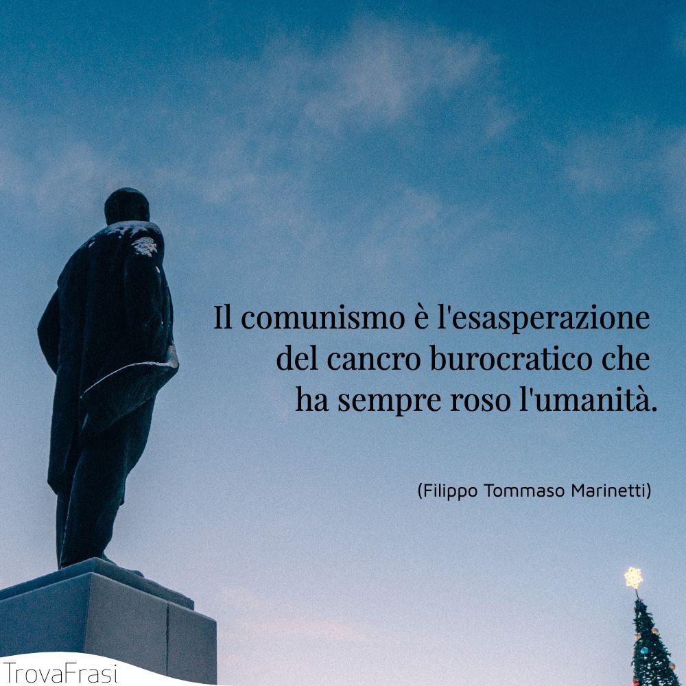 Il comunismo è l'esasperazione del cancro burocratico che ha sempre roso l'umanità.