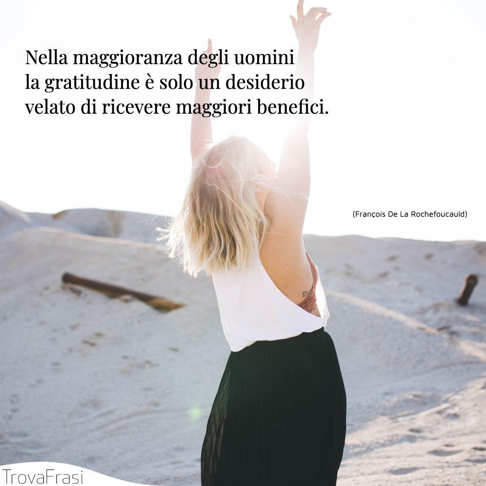 Nella maggioranza degli uomini la gratitudine è solo un desiderio velato di ricevere maggiori benefici.