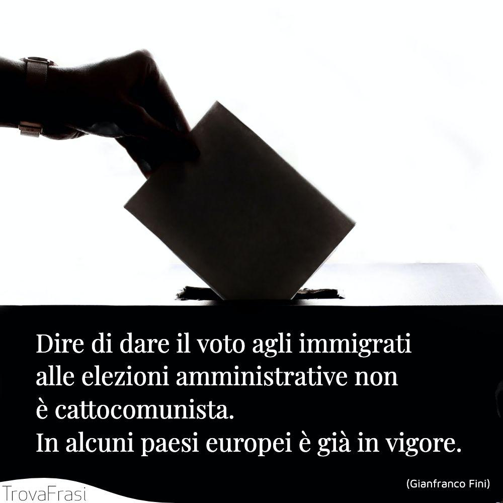 Dire di dare il voto agli immigrati alle elezioni amministrative non è cattocomunista. In alcuni paesi europei è già in vigore.