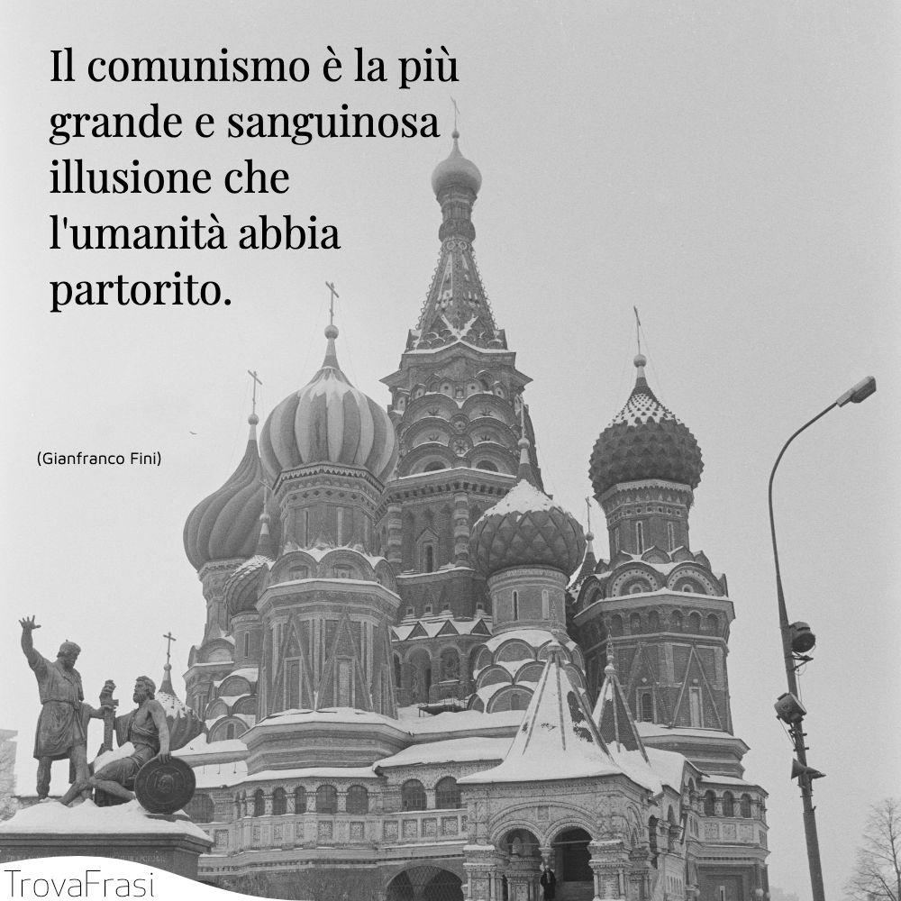 Il comunismo è la più grande e sanguinosa illusione che l'umanità abbia partorito.