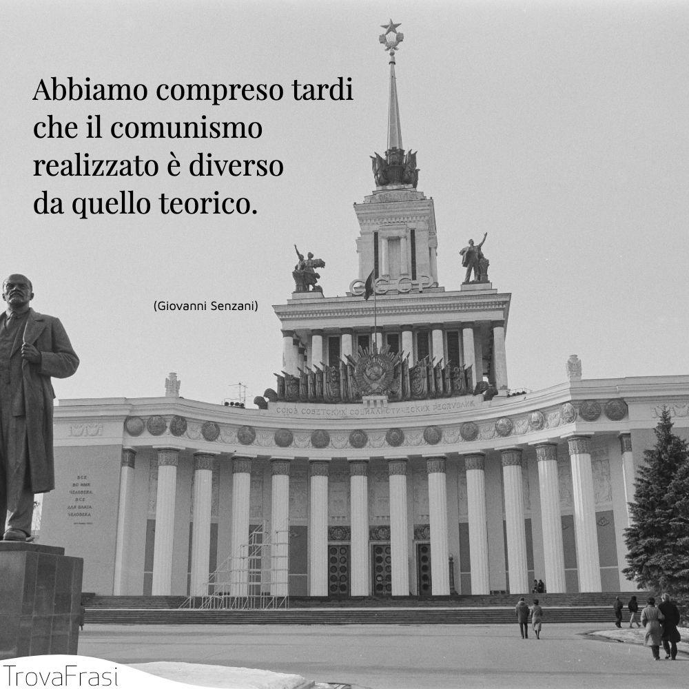 Abbiamo compreso tardi che il comunismo realizzato è diverso da quello teorico.
