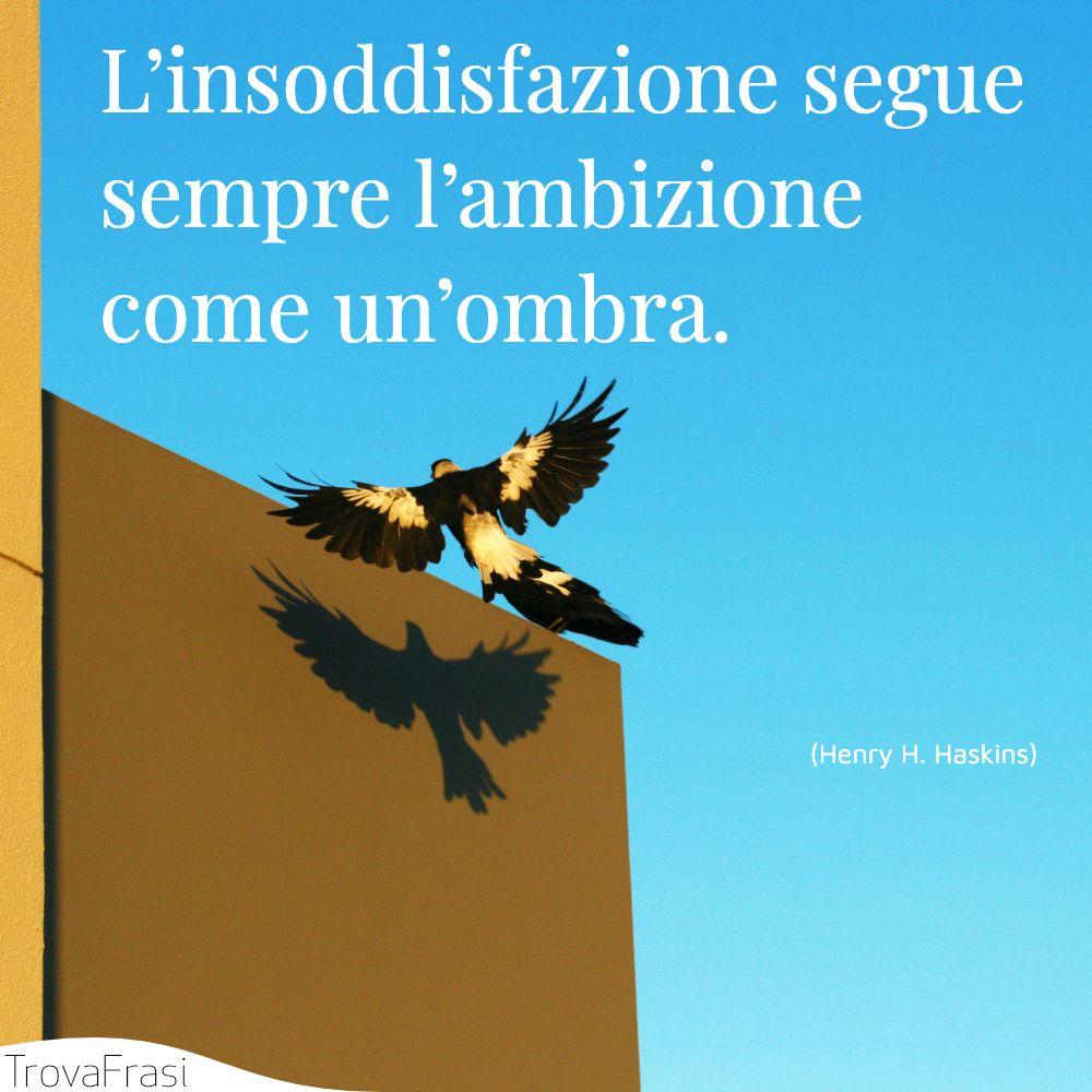 L'insoddisfazione segue sempre l'ambizione come un'ombra.