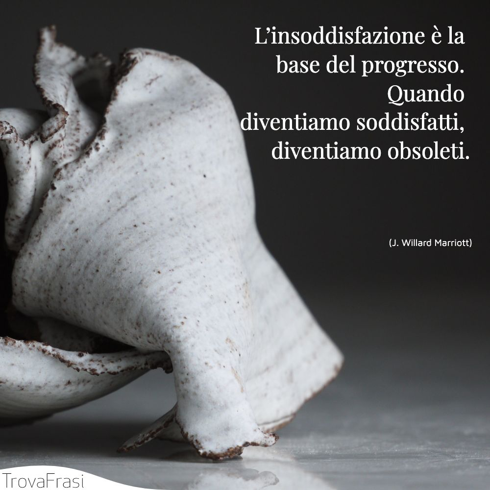L'insoddisfazione è la base del progresso. Quando diventiamo soddisfatti, diventiamo obsoleti.
