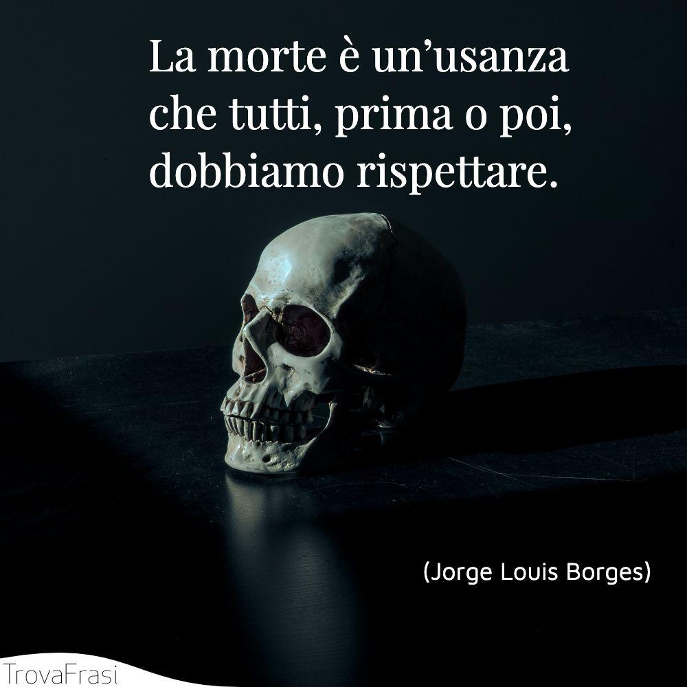 La morte è un'usanza che tutti, prima o poi, dobbiamo rispettare.