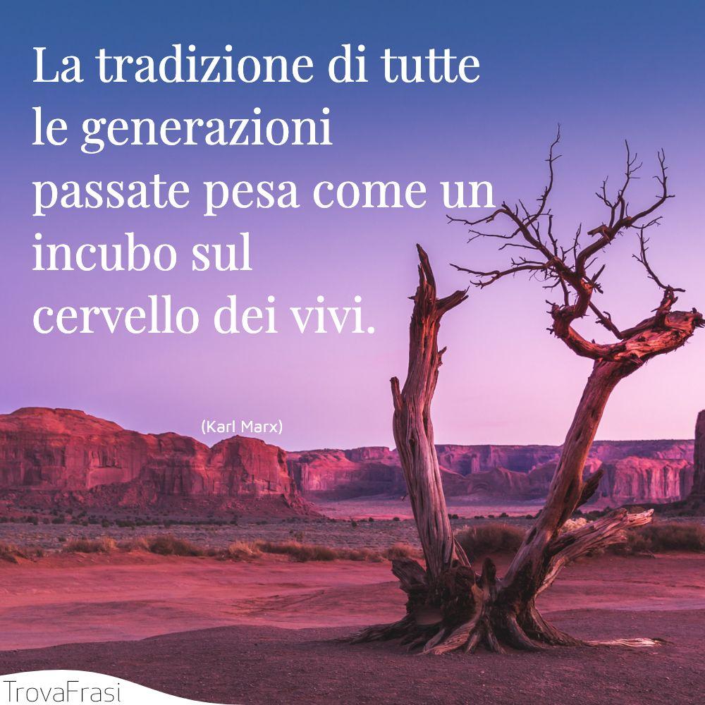 La tradizione di tutte le generazioni passate pesa come un incubo sul cervello dei vivi.