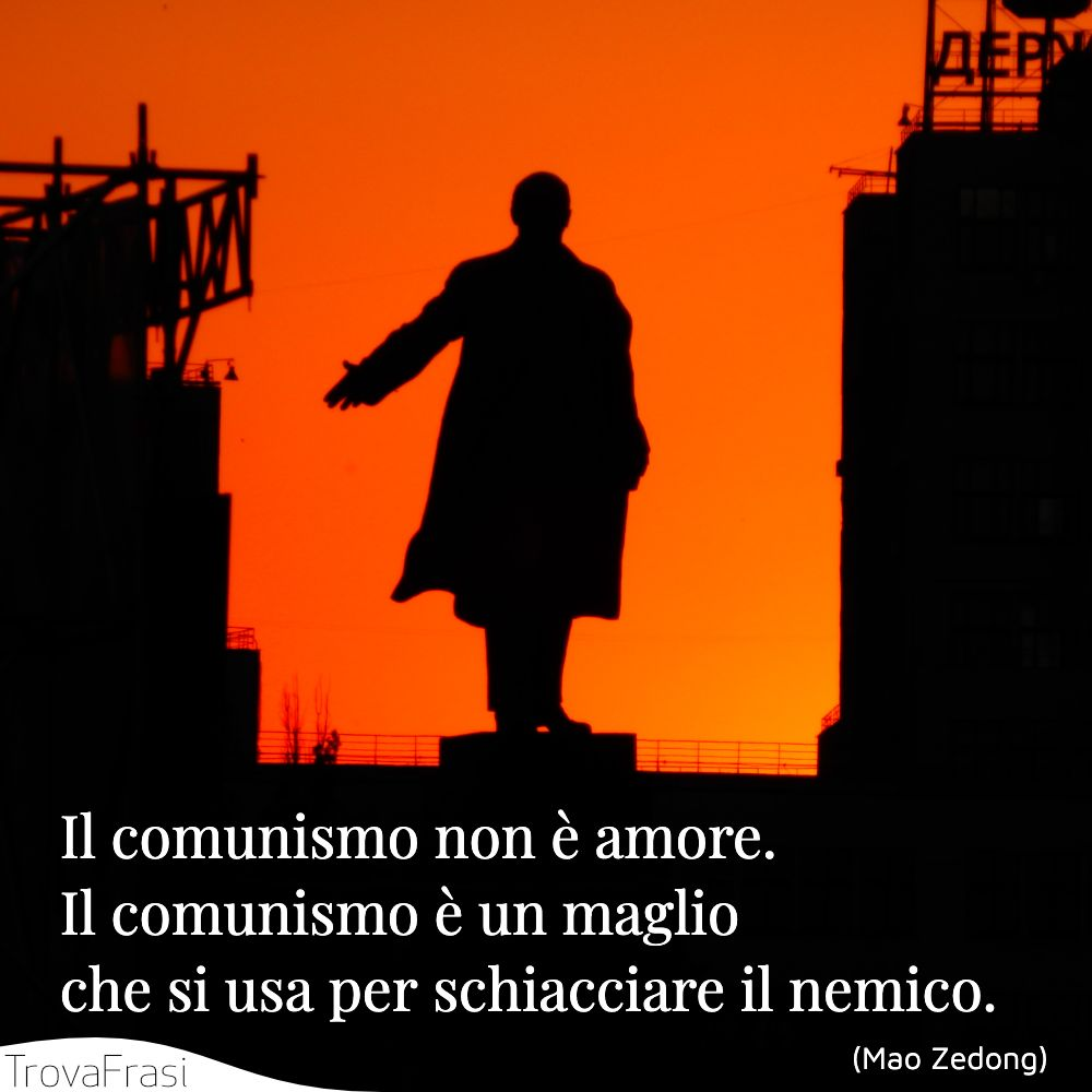 Il comunismo non è amore. Il comunismo è un maglio che si usa per schiacciare il nemico.