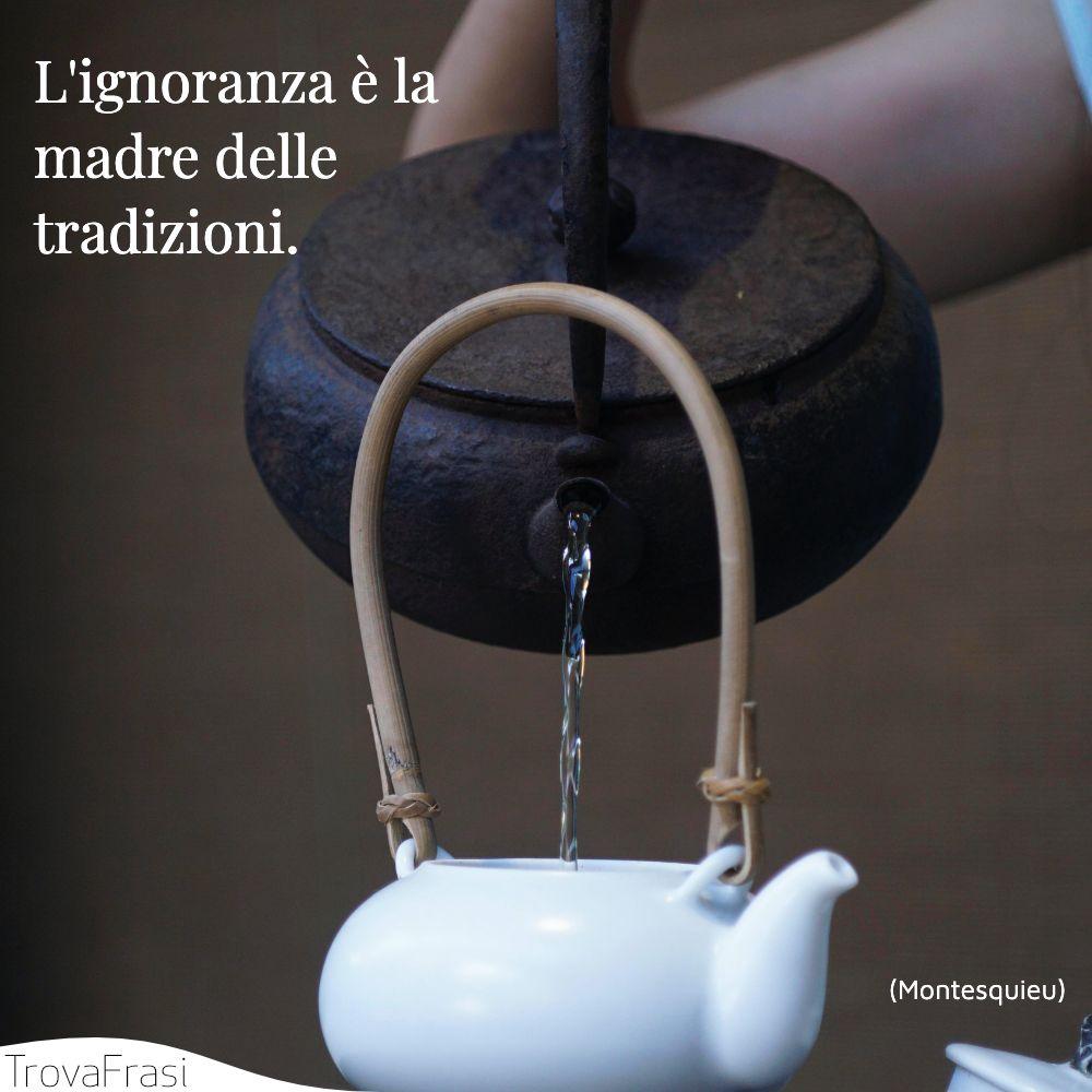 L'ignoranza è la madre delle tradizioni.
