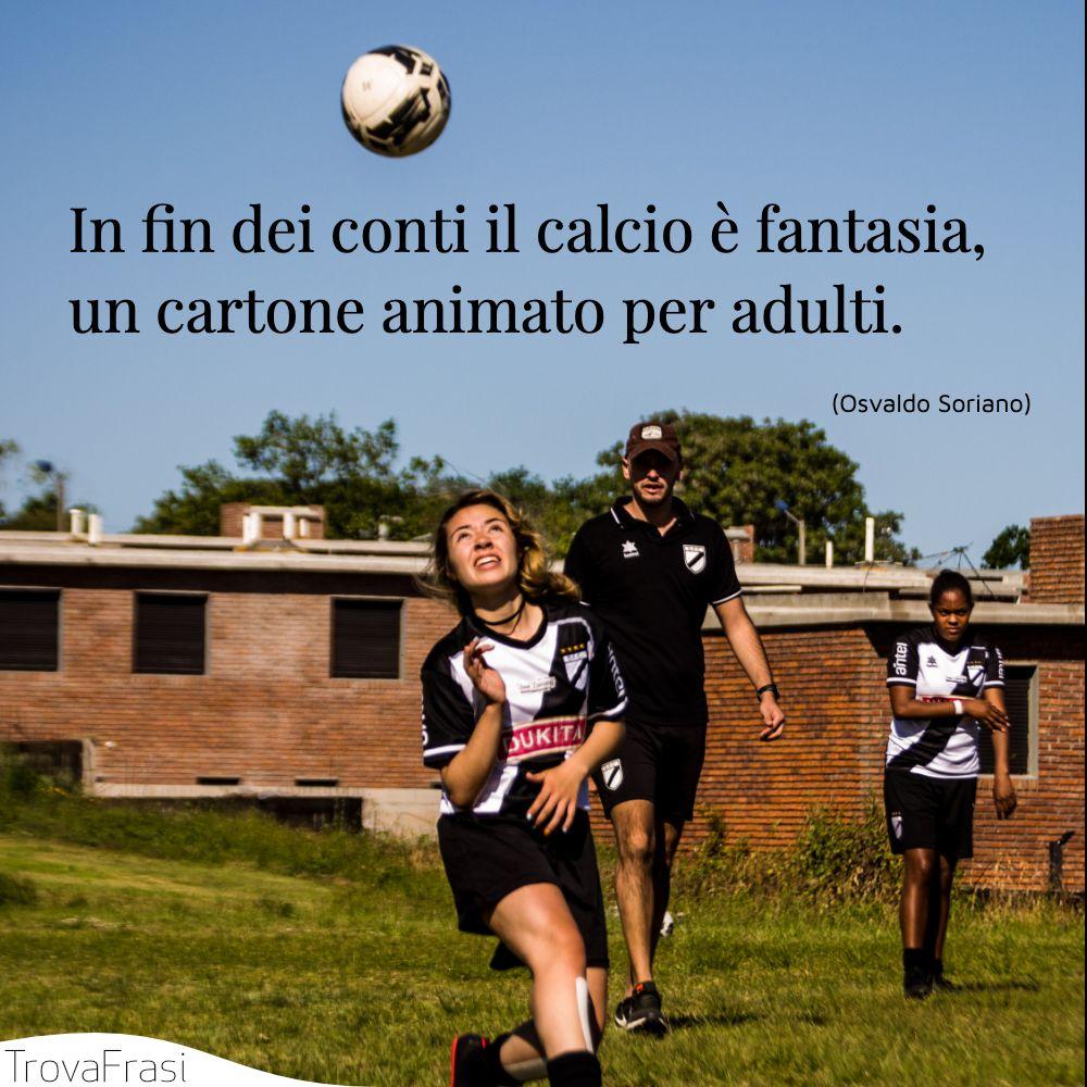 In fin dei conti il calcio è fantasia, un cartone animato per adulti.