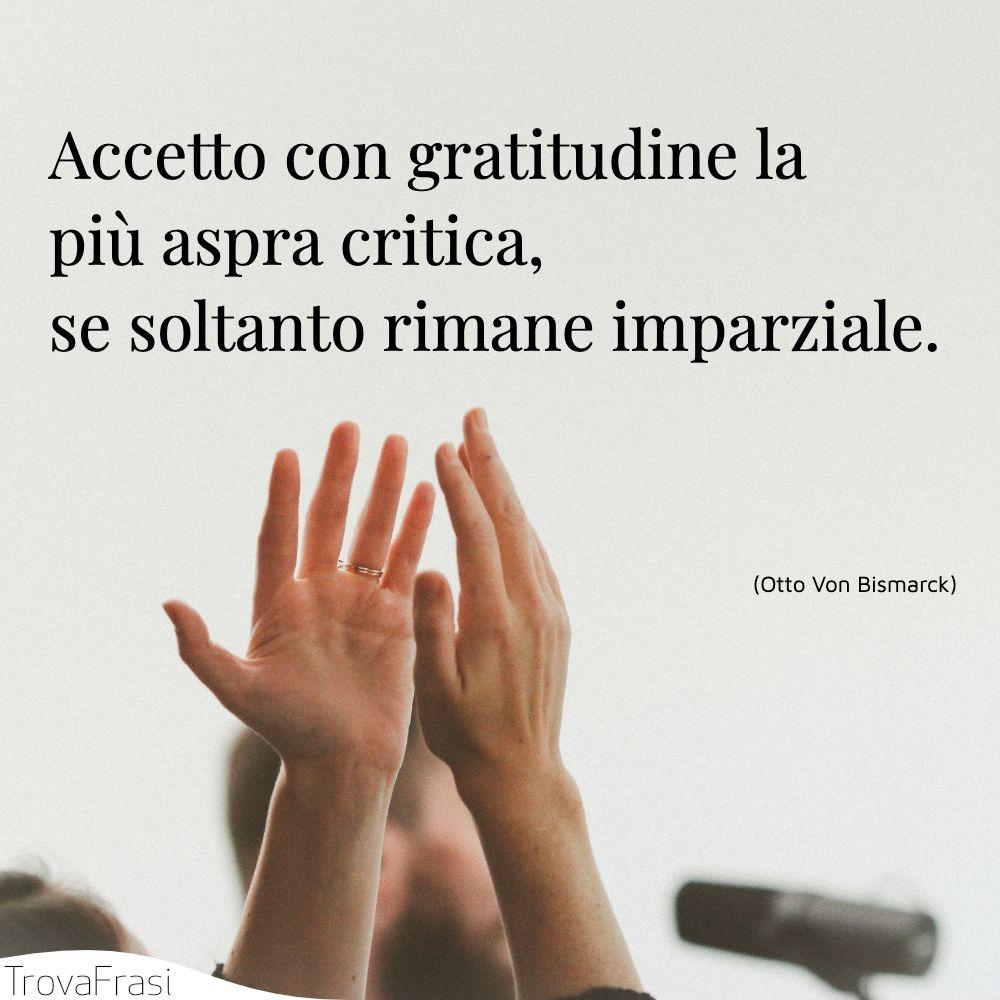 Accetto con gratitudine la più aspra critica, se soltanto rimane imparziale.