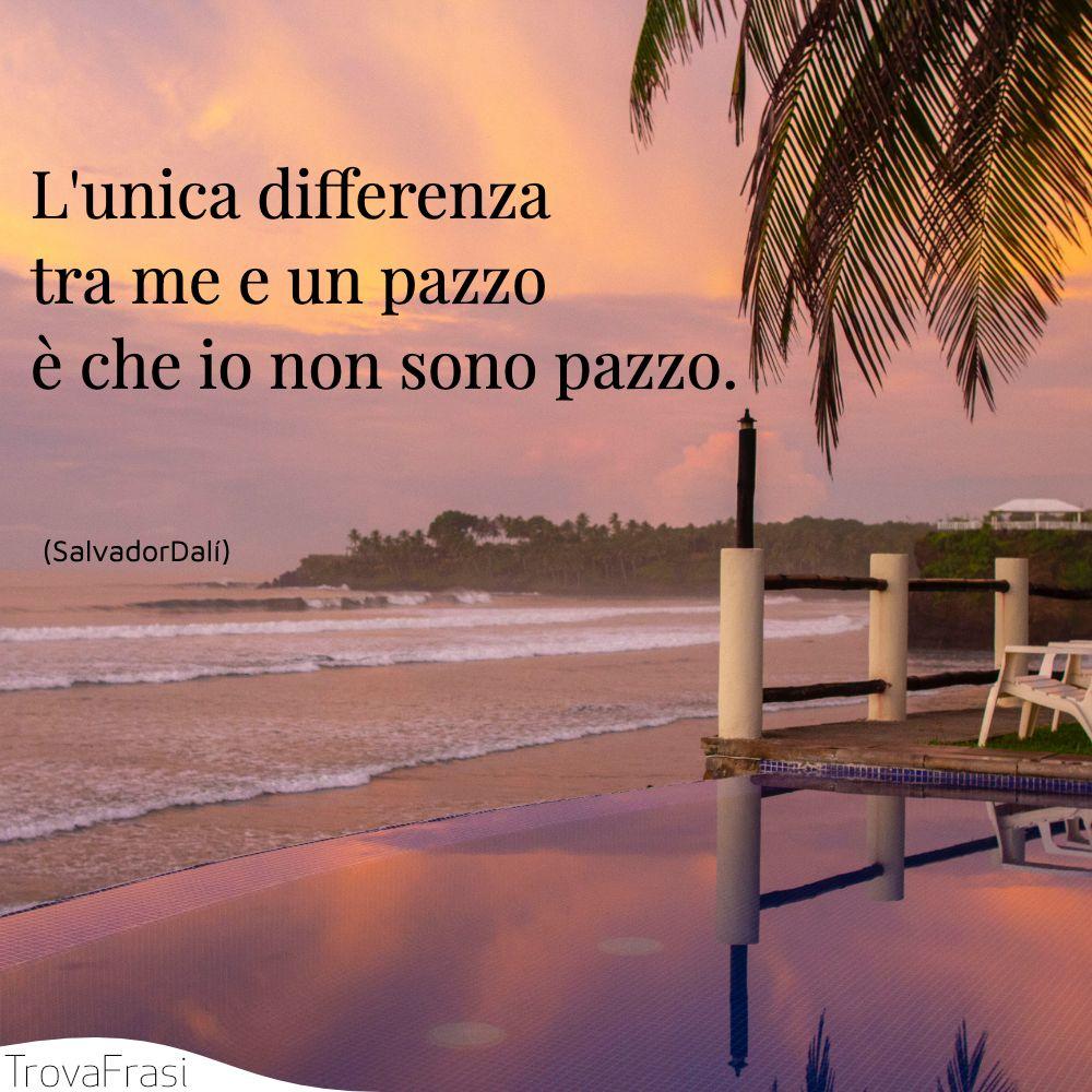 L'unica differenza tra me e un pazzo è che io non sono pazzo.