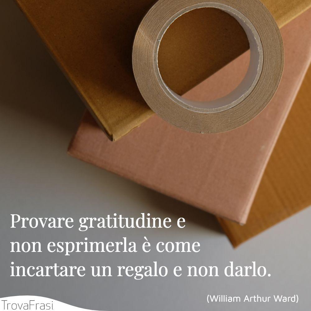 Provare gratitudine e non esprimerla è come incartare un regalo e non darlo.
