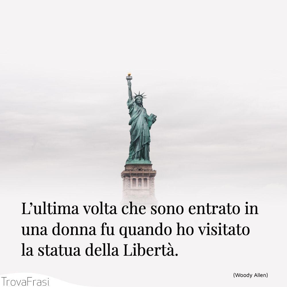 L'ultima volta che sono entrato in una donna fu quando ho visitato la statua della Libertà.