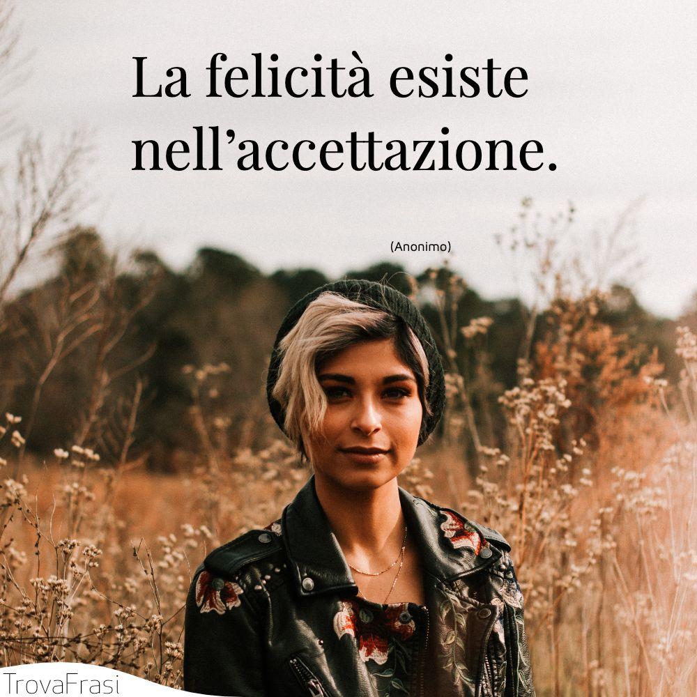 La felicità esiste nell'accettazione.