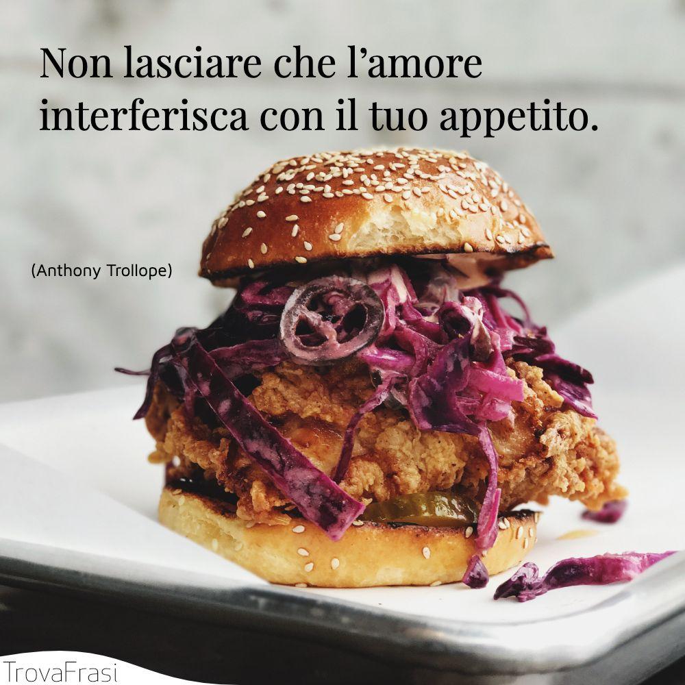 Non lasciare che l'amore interferisca con il tuo appetito.